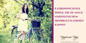 6 lebenswichtige Dinge, die du nach narzisstischem Missbrauch lernen kannst